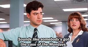 bad case of the mondays